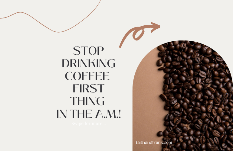 STOP DRINKING COFFEE (first thing in the morning)!